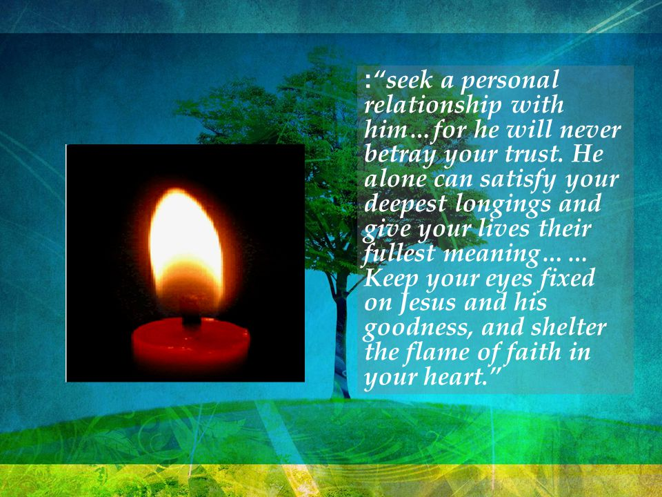 : seek a personal relationship with him…for he will never betray your trust.