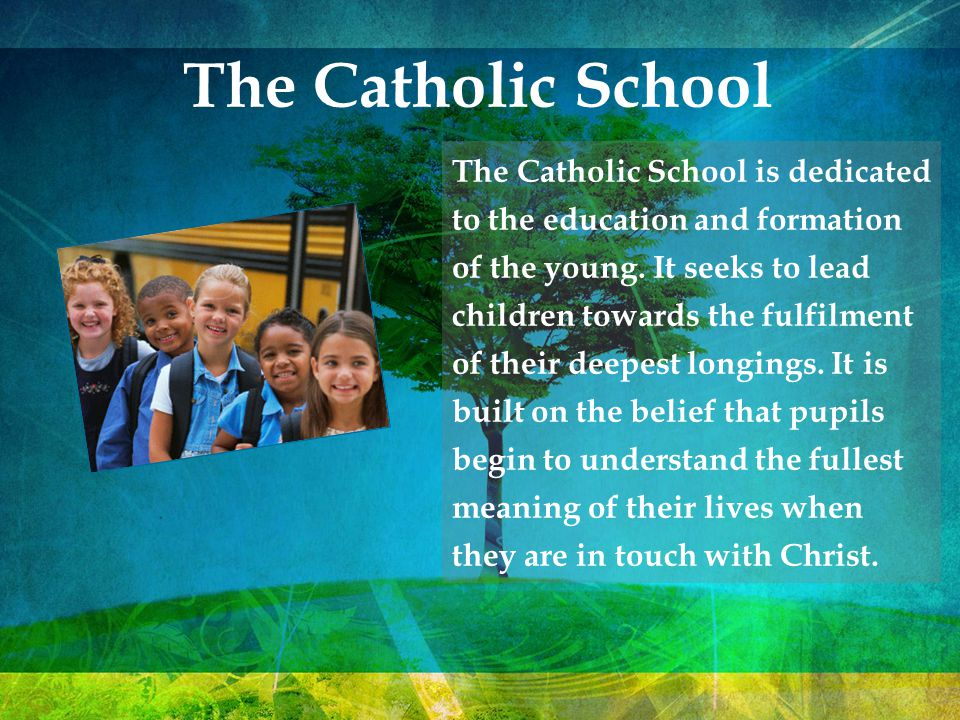 The Catholic School The Catholic School is dedicated to the education and formation of the young. It seeks to lead children towards the fulfilment of