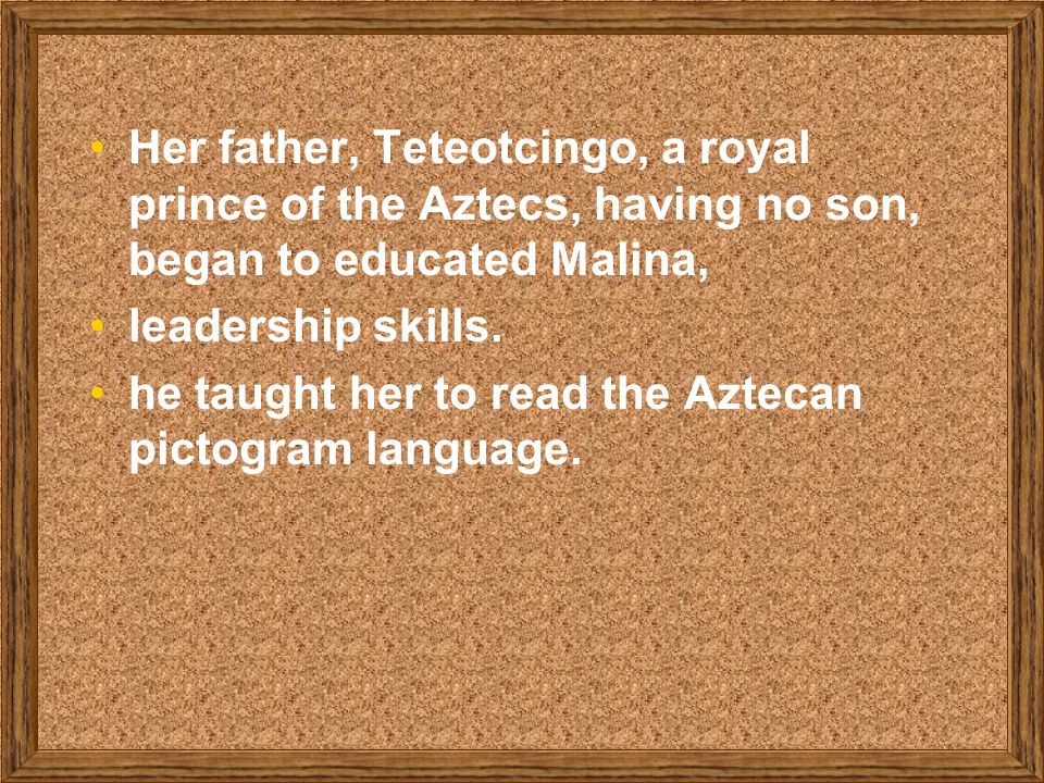 Her father, Teteotcingo, a royal prince of the Aztecs, having no son, began to educated Malina, leadership skills.