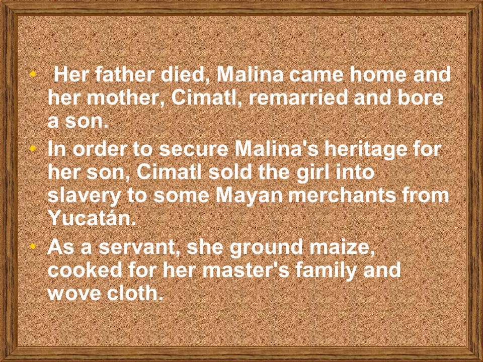 Her father died, Malina came home and her mother, Cimatl, remarried and bore a son.