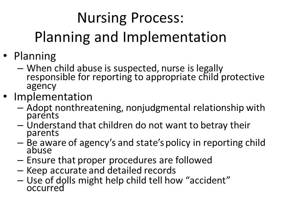 Nursing Process: Planning and Implementation Planning – When child abuse is suspected, nurse is legally responsible for reporting to appropriate child protective agency Implementation – Adopt nonthreatening, nonjudgmental relationship with parents – Understand that children do not want to betray their parents – Be aware of agency's and state's policy in reporting child abuse – Ensure that proper procedures are followed – Keep accurate and detailed records – Use of dolls might help child tell how accident occurred