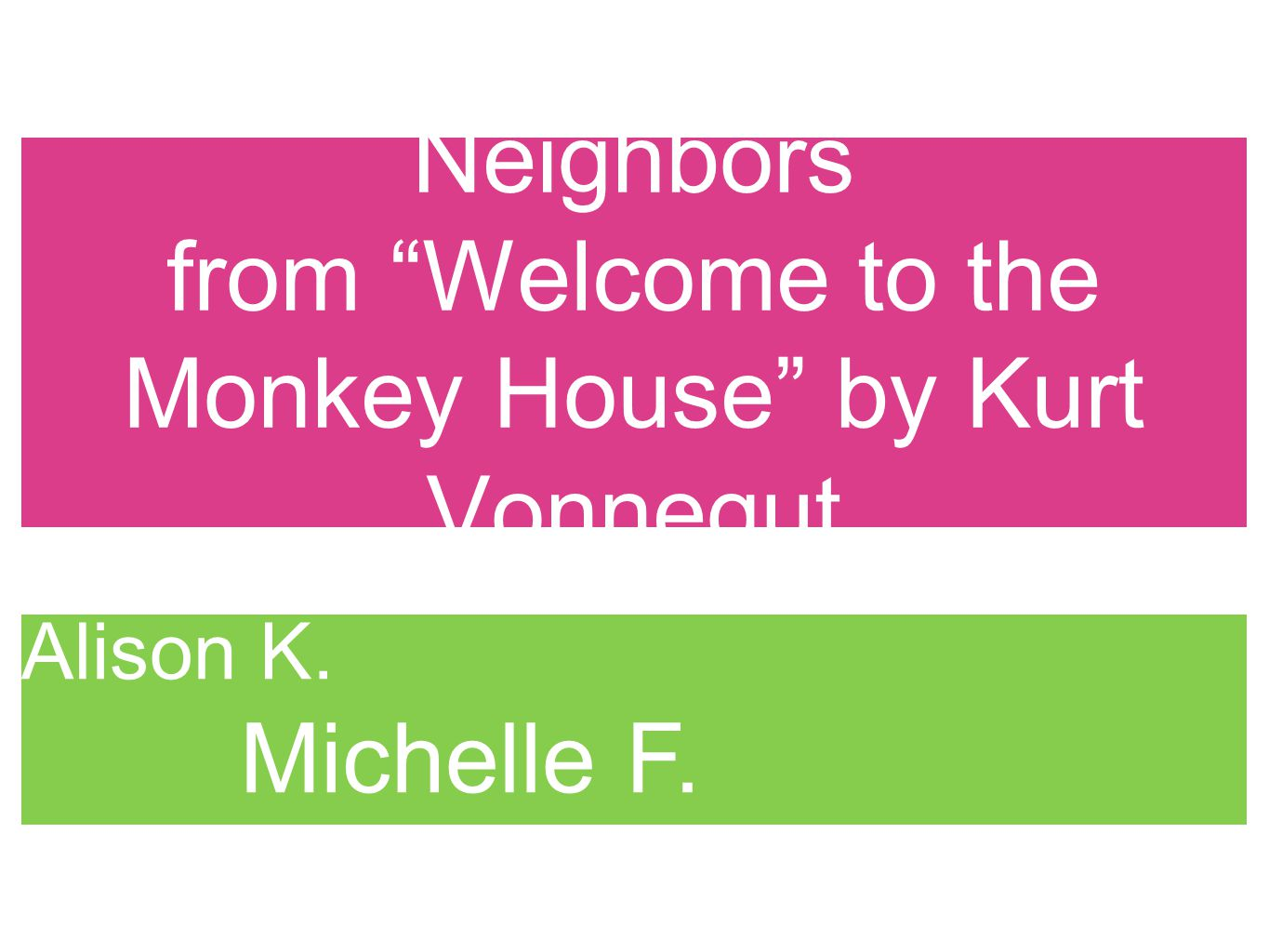 Neighbors from Welcome to the Monkey House by Kurt Vonnegut Kate P. Alison K. Michelle F. Arun A.