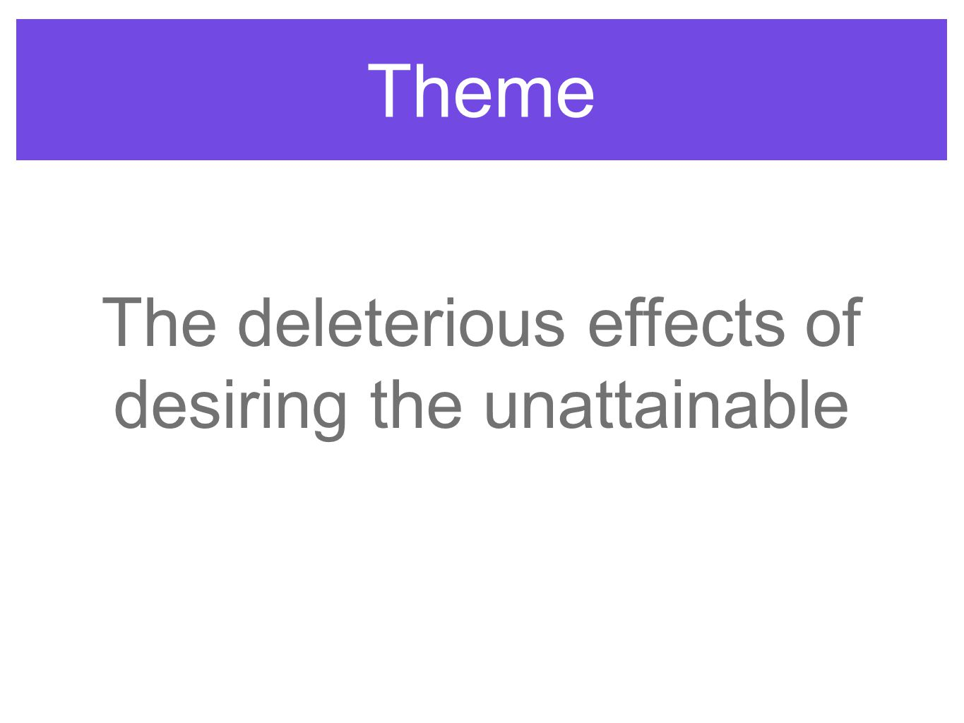Theme The deleterious effects of desiring the unattainable