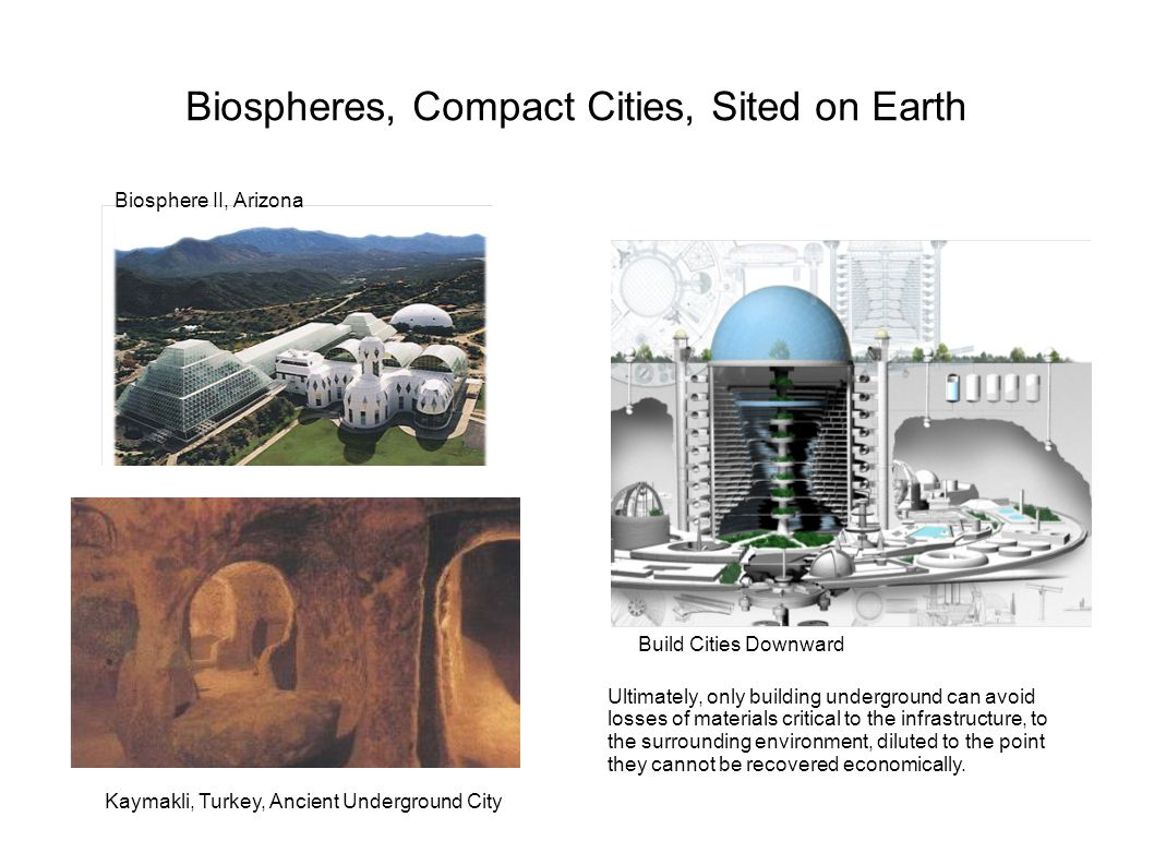 Biospheres, Compact Cities, Sited on Earth Biosphere II, Arizona Kaymakli, Turkey, Ancient Underground City Build Cities Downward Ultimately, only building underground can avoid losses of materials critical to the infrastructure, to the surrounding environment, diluted to the point they cannot be recovered economically.