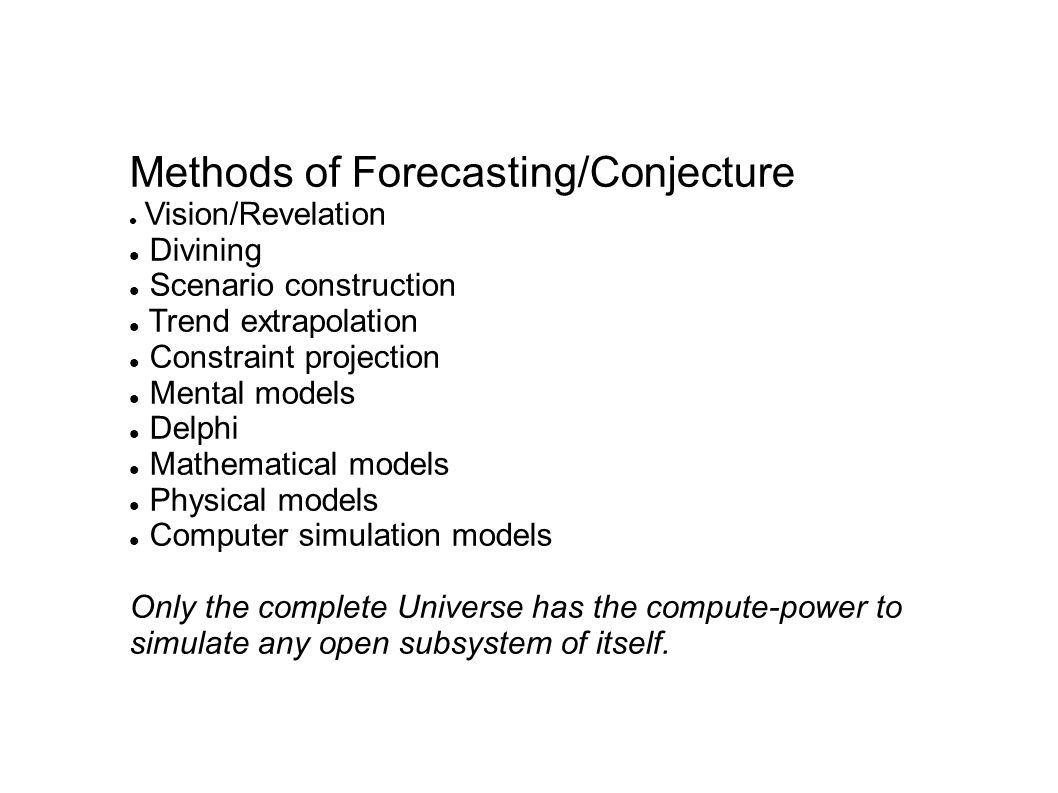 Methods of Forecasting/Conjecture Vision/Revelation Divining Scenario construction Trend extrapolation Constraint projection Mental models Delphi Mathematical models Physical models Computer simulation models Only the complete Universe has the compute-power to simulate any open subsystem of itself.