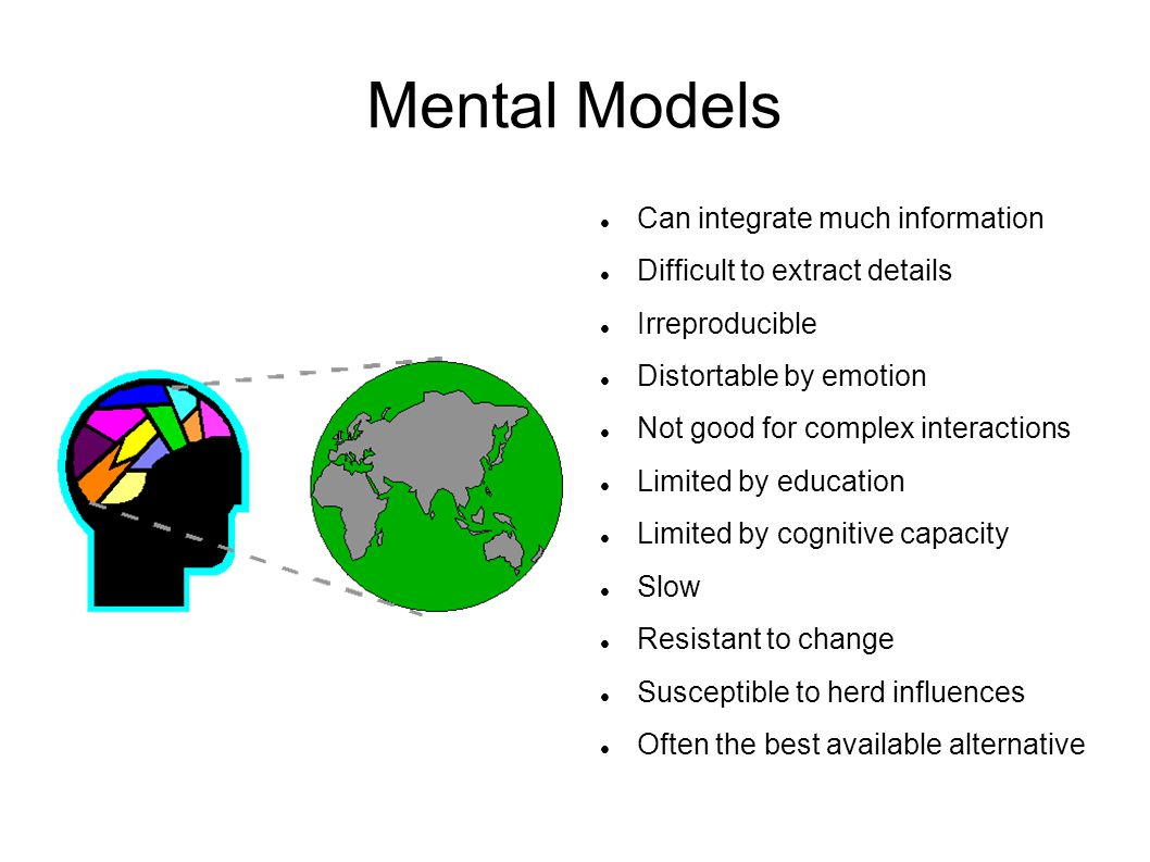 Mental Models Can integrate much information Difficult to extract details Irreproducible Distortable by emotion Not good for complex interactions Limited by education Limited by cognitive capacity Slow Resistant to change Susceptible to herd influences Often the best available alternative
