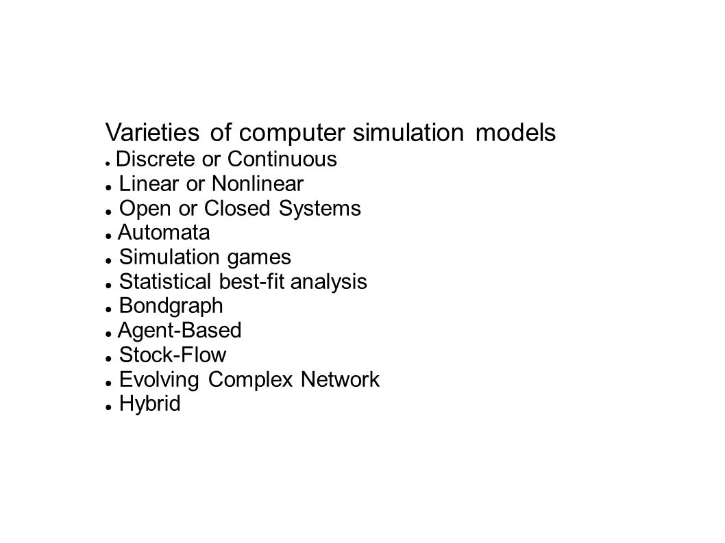 Varieties of computer simulation models Discrete or Continuous Linear or Nonlinear Open or Closed Systems Automata Simulation games Statistical best-fit analysis Bondgraph Agent-Based Stock-Flow Evolving Complex Network Hybrid