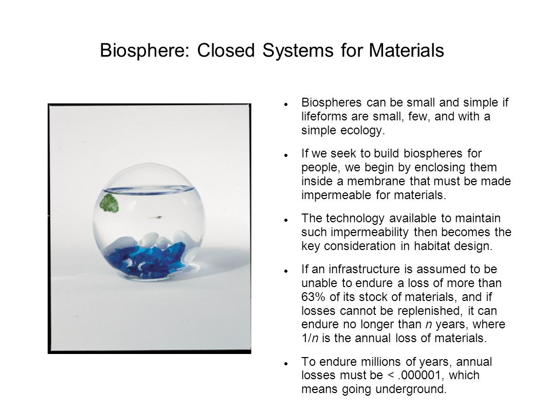 Biosphere: Closed Systems for Materials Biospheres can be small and simple if lifeforms are small, few, and with a simple ecology.