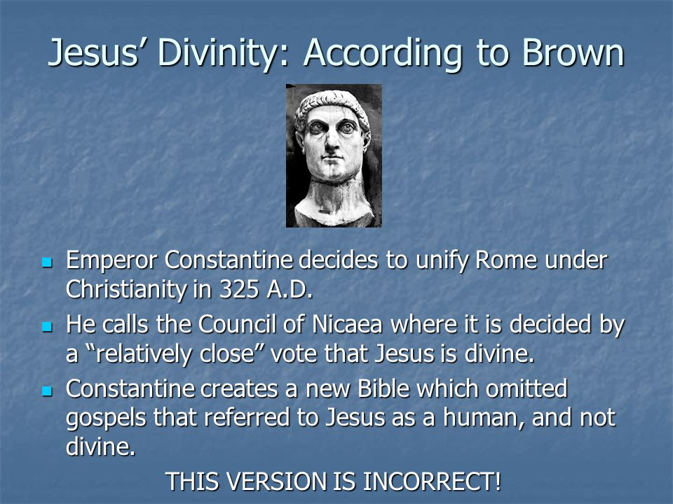 Jesus' Divinity: According to Brown Emperor Constantine decides to unify Rome under Christianity in 325 A.D.