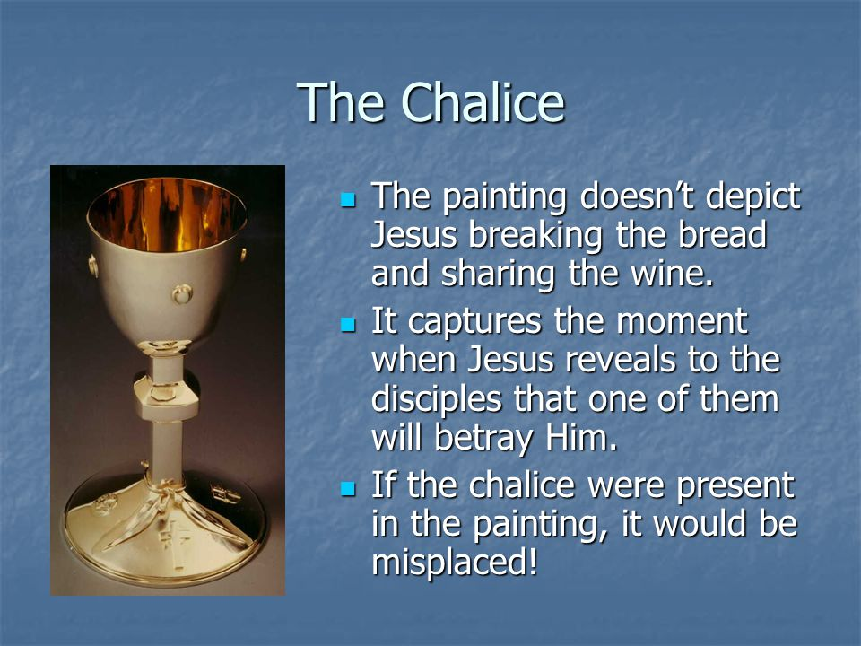 The Chalice The painting doesn't depict Jesus breaking the bread and sharing the wine.
