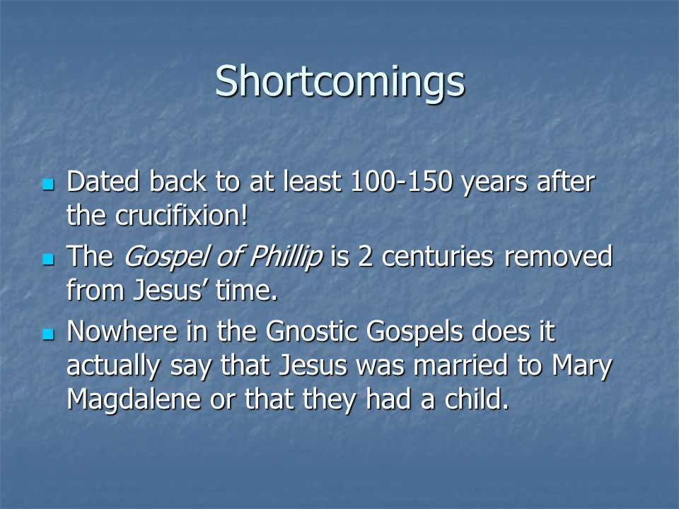 Shortcomings Dated back to at least 100-150 years after the crucifixion.