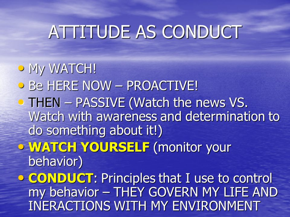 ATTITUDE AS CONDUCT My WATCH. My WATCH. Be HERE NOW – PROACTIVE.