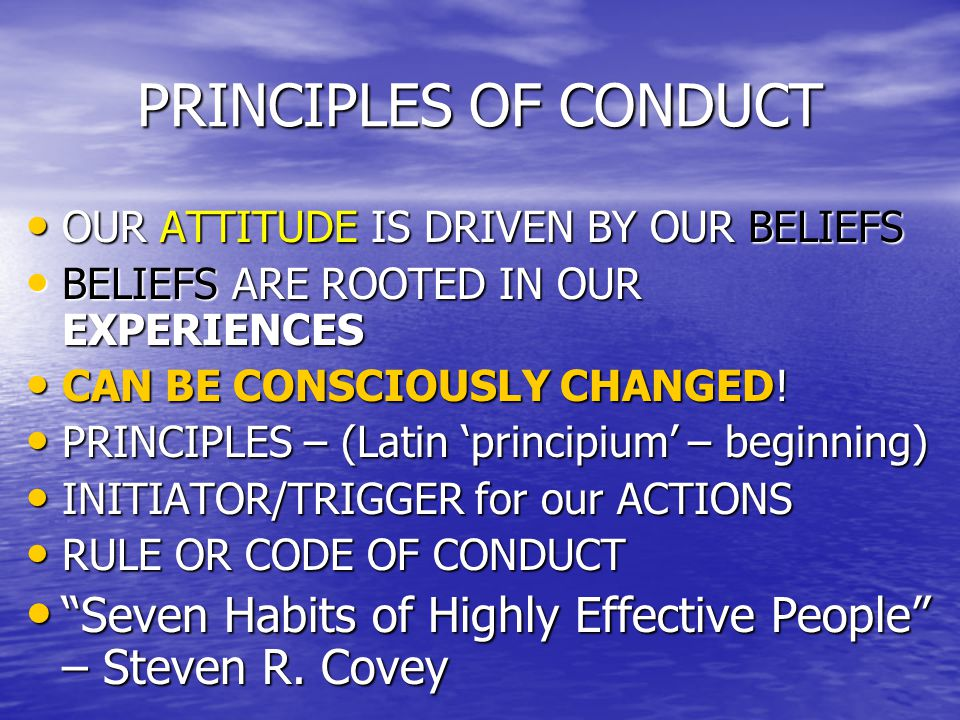 PRINCIPLES OF CONDUCT OUR ATTITUDE IS DRIVEN BY OUR BELIEFS OUR ATTITUDE IS DRIVEN BY OUR BELIEFS BELIEFS ARE ROOTED IN OUR EXPERIENCES BELIEFS ARE ROOTED IN OUR EXPERIENCES CAN BE CONSCIOUSLY CHANGED.