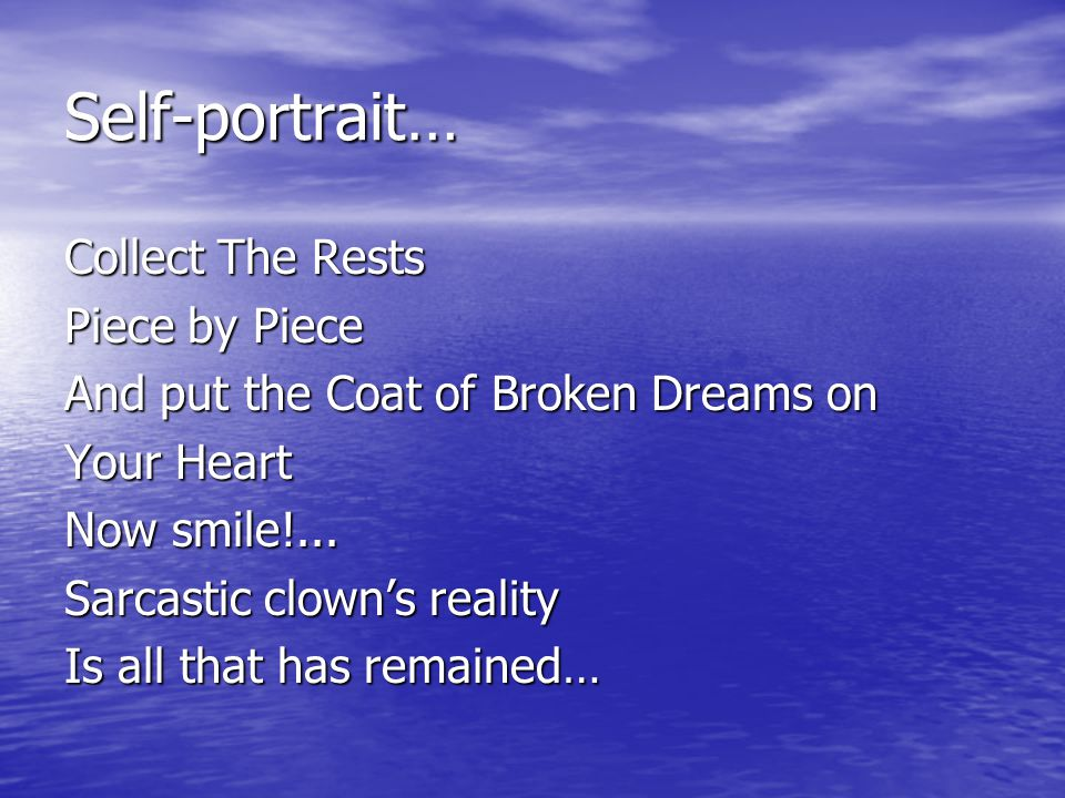 Self-portrait… Collect The Rests Piece by Piece And put the Coat of Broken Dreams on Your Heart Now smile!...