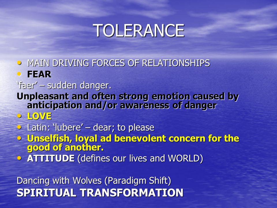 TOLERANCE MAIN DRIVING FORCES OF RELATIONSHIPS MAIN DRIVING FORCES OF RELATIONSHIPS FEAR FEAR 'faer' – sudden danger. Unpleasant and often strong emot