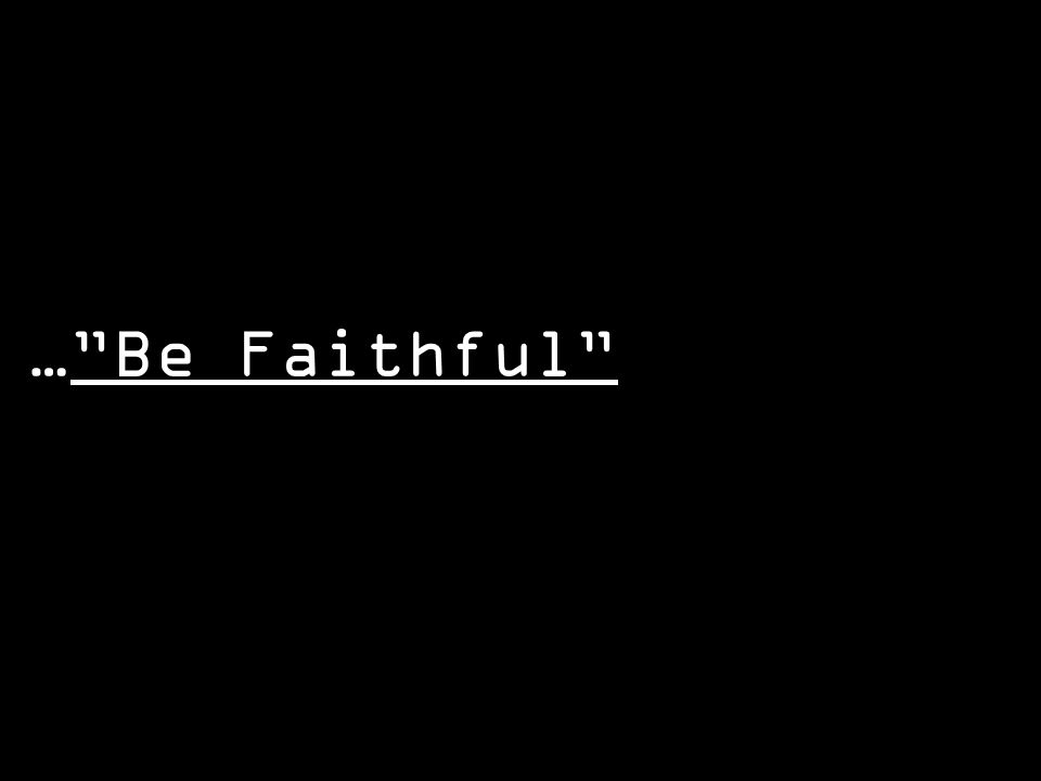 "…""Be Faithful"""