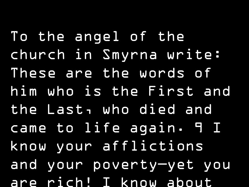 To the angel of the church in Smyrna write: These are the words of him who is the First and the Last, who died and came to life again.
