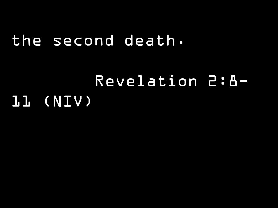 the second death. Revelation 2:8- 11 (NIV)