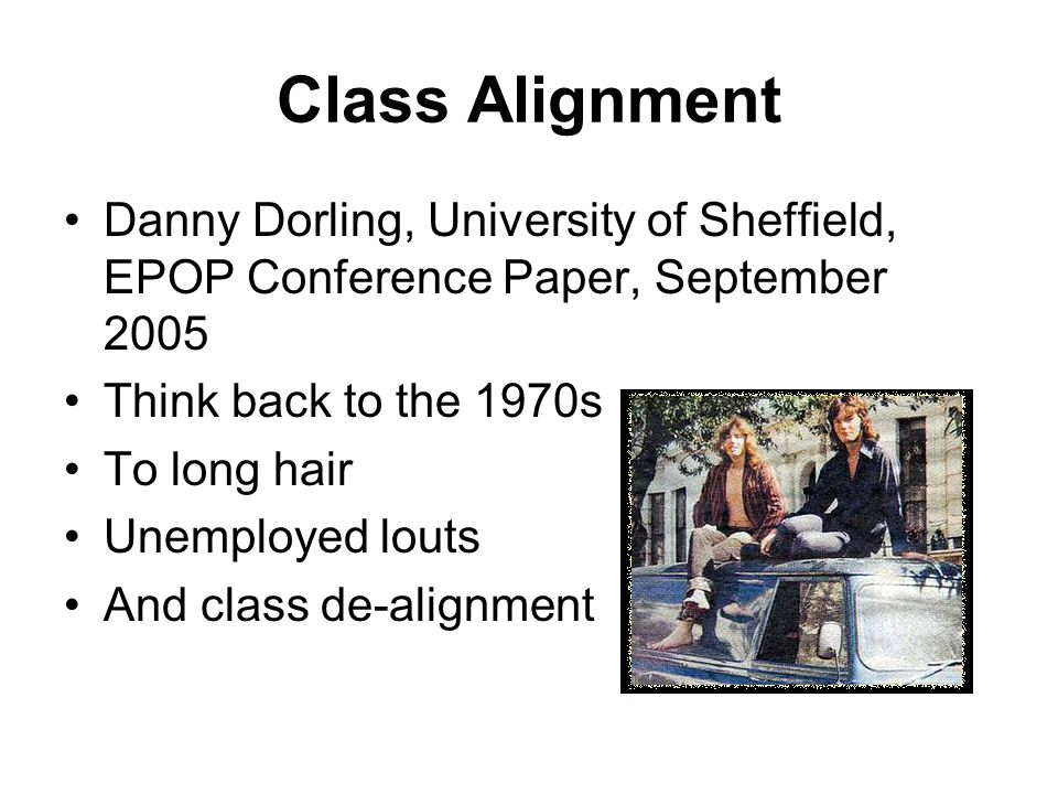 Class Alignment Danny Dorling, University of Sheffield, EPOP Conference Paper, September 2005 Think back to the 1970s To long hair Unemployed louts An