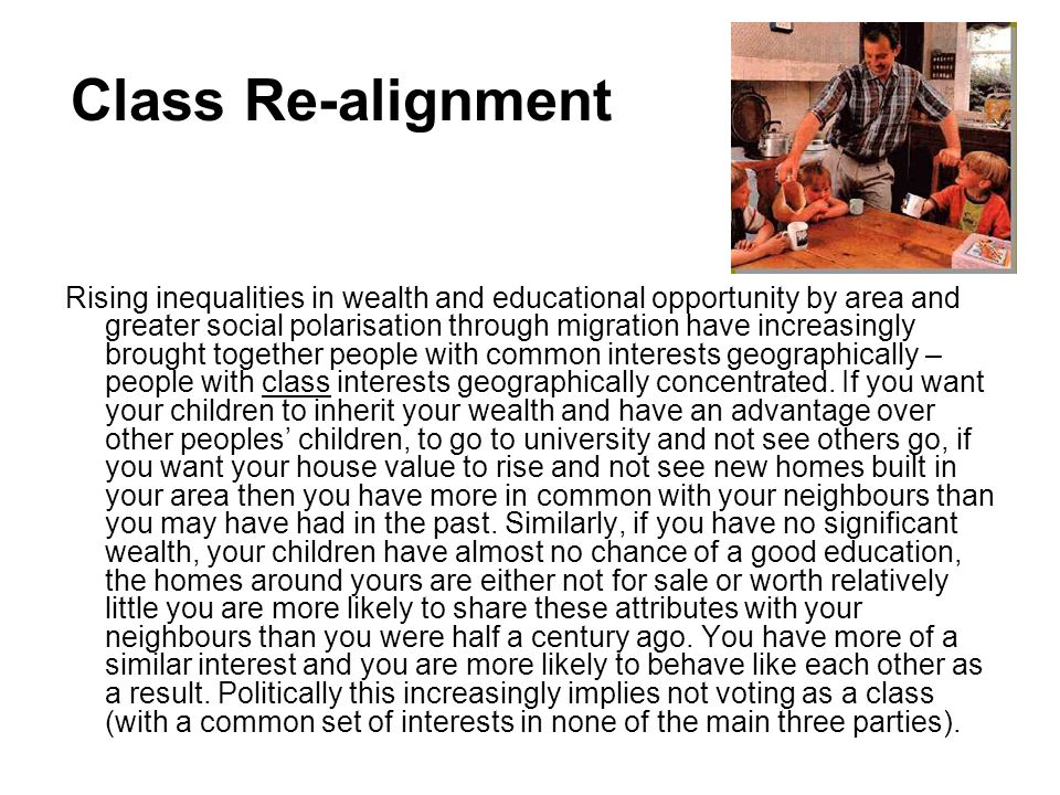 Class Re-alignment Rising inequalities in wealth and educational opportunity by area and greater social polarisation through migration have increasingly brought together people with common interests geographically – people with class interests geographically concentrated.