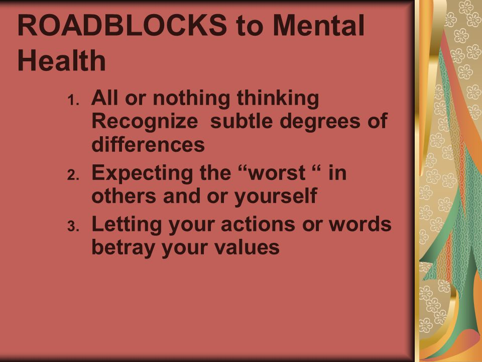 ROADBLOCKS to Mental Health 1.All or nothing thinking Recognize subtle degrees of differences 2.