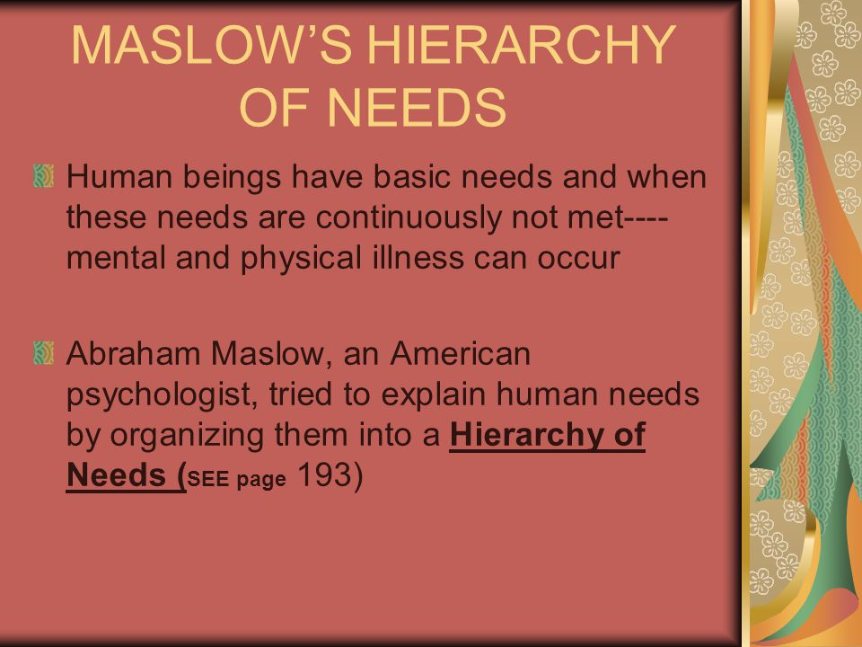 MASLOW'S HIERARCHY OF NEEDS Human beings have basic needs and when these needs are continuously not met---- mental and physical illness can occur Abraham Maslow, an American psychologist, tried to explain human needs by organizing them into a Hierarchy of Needs ( SEE page 193)