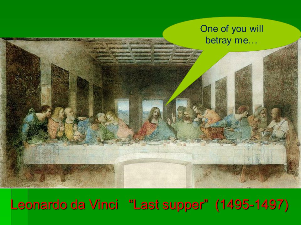 Leonardo da Vinci Last supper (1495-1497) One of you will betray me…