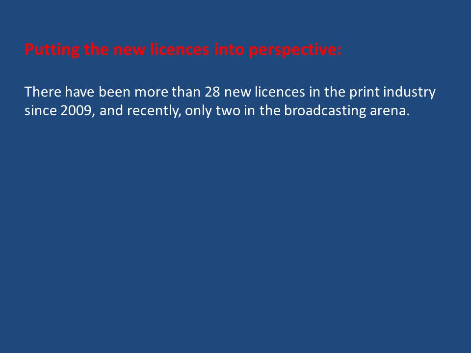 Putting the new licences into perspective: There have been more than 28 new licences in the print industry since 2009, and recently, only two in the broadcasting arena.