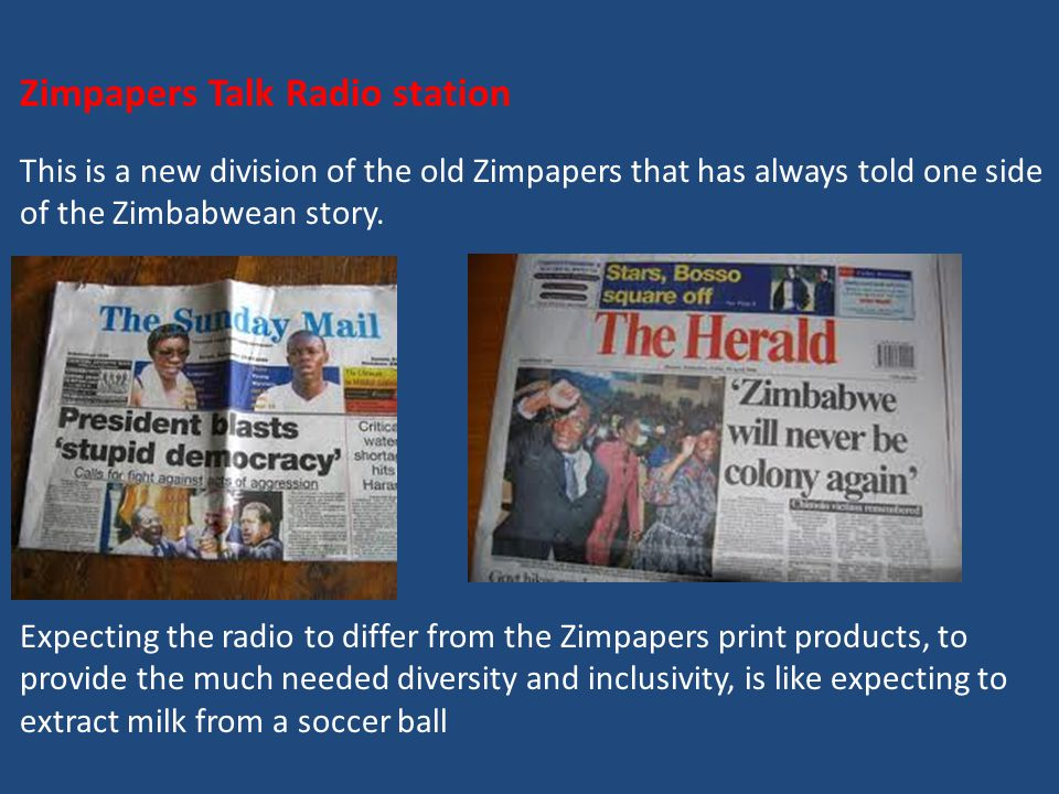 Zimpapers Talk Radio station This is a new division of the old Zimpapers that has always told one side of the Zimbabwean story.