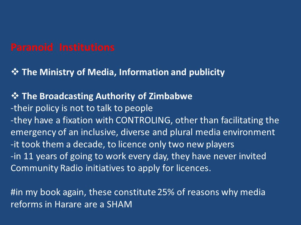 Paranoid Institutions  The Ministry of Media, Information and publicity  The Broadcasting Authority of Zimbabwe -their policy is not to talk to people -they have a fixation with CONTROLING, other than facilitating the emergency of an inclusive, diverse and plural media environment -it took them a decade, to licence only two new players -in 11 years of going to work every day, they have never invited Community Radio initiatives to apply for licences.