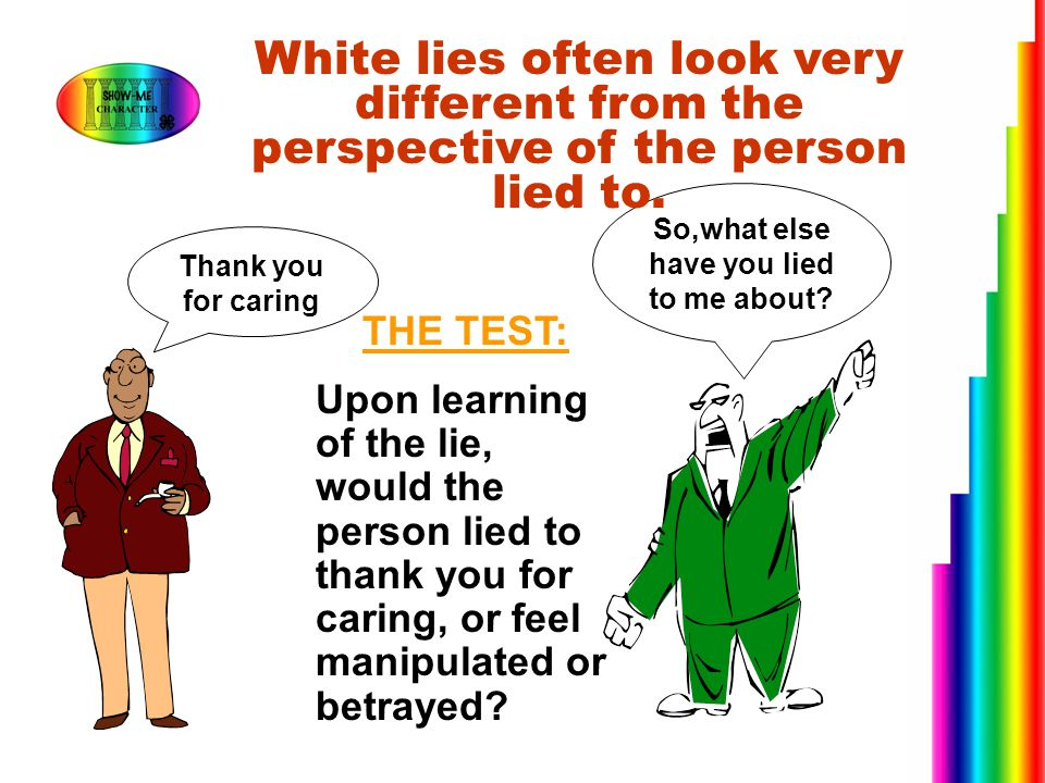 Thank you for caring So,what else have you lied to me about? White lies often look very different from the perspective of the person lied to. THE TEST