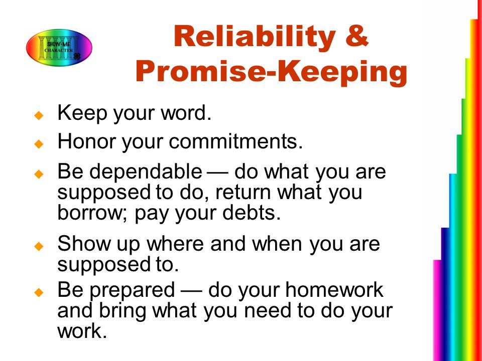  Keep your word.  Honor your commitments.  Be dependable — do what you are supposed to do, return what you borrow; pay your debts.  Show up where