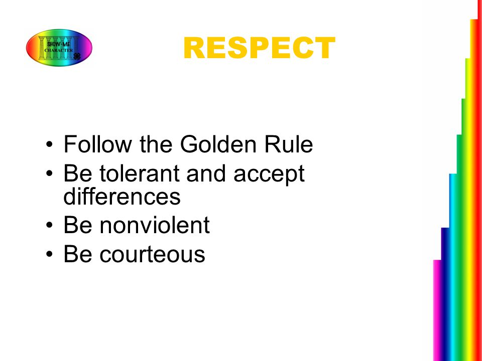 RESPECT Follow the Golden Rule Be tolerant and accept differences Be nonviolent Be courteous
