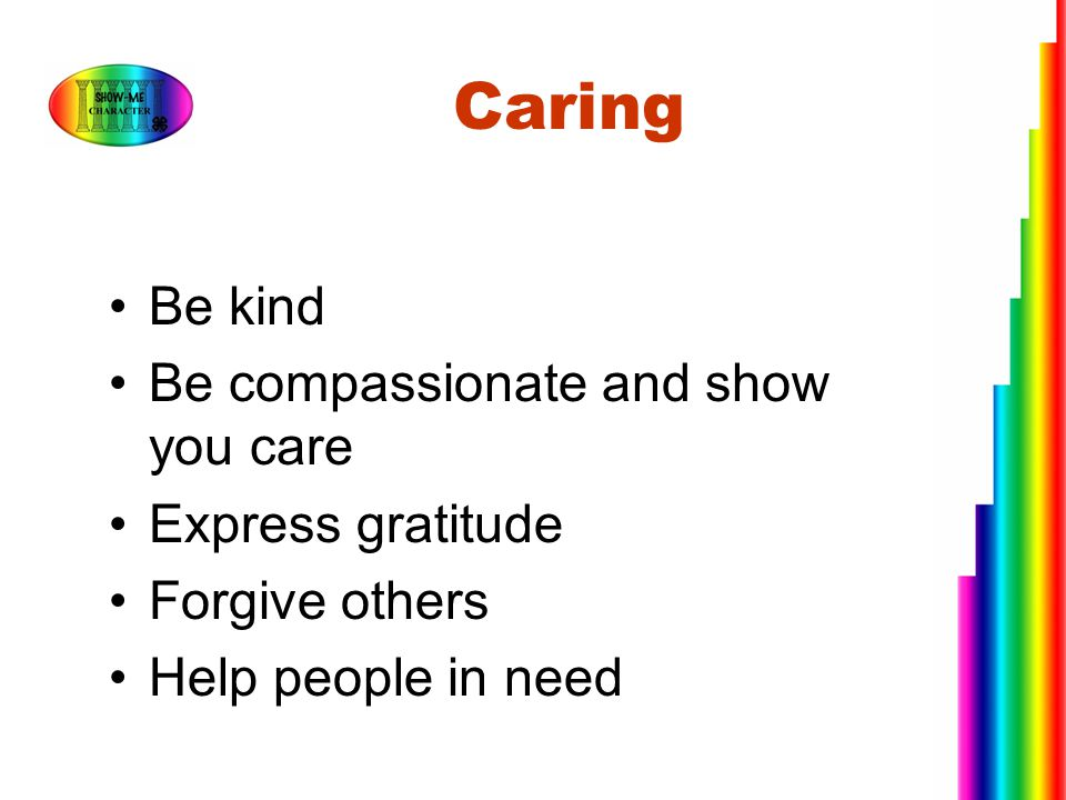 Caring Be kind Be compassionate and show you care Express gratitude Forgive others Help people in need