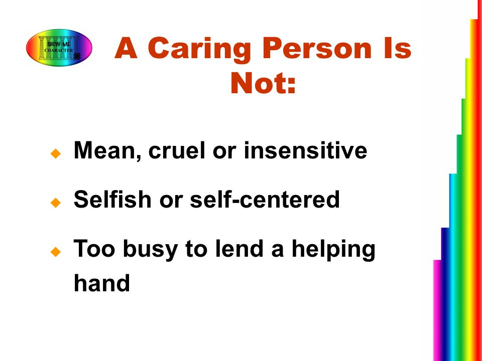  Mean, cruel or insensitive  Selfish or self-centered  Too busy to lend a helping hand A Caring Person Is Not: