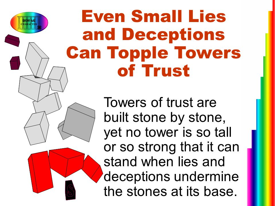 Even Small Lies and Deceptions Can Topple Towers of Trust Towers of trust are built stone by stone, yet no tower is so tall or so strong that it can s