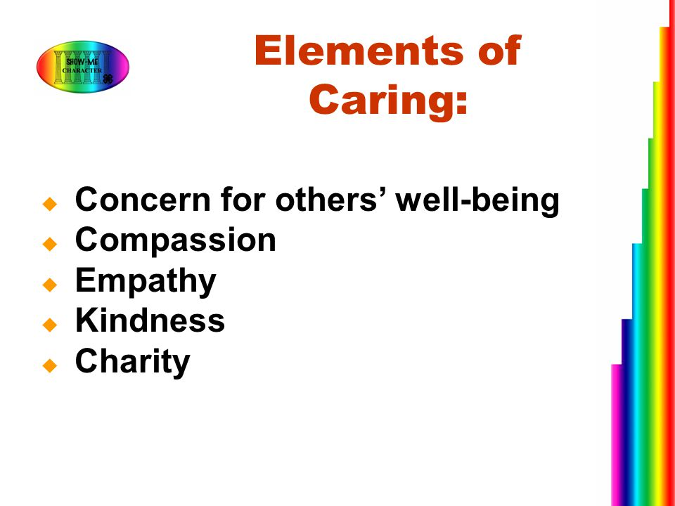  Concern for others' well-being  Compassion  Empathy  Kindness  Charity Elements of Caring: