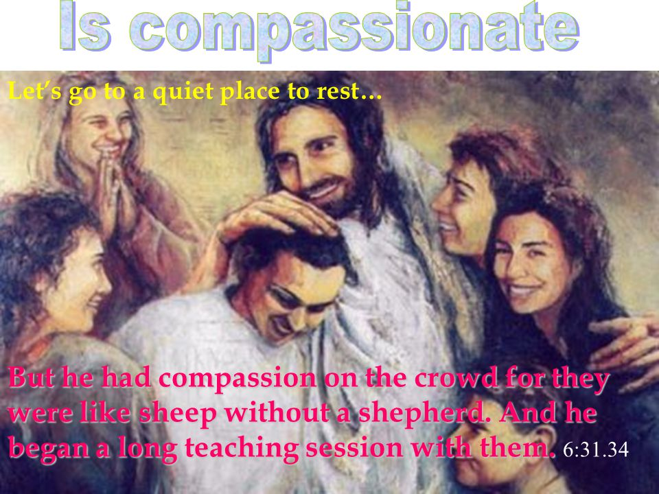 Let's go to a quiet place to rest… But he had compassion on the crowd for they were like sheep without a shepherd.