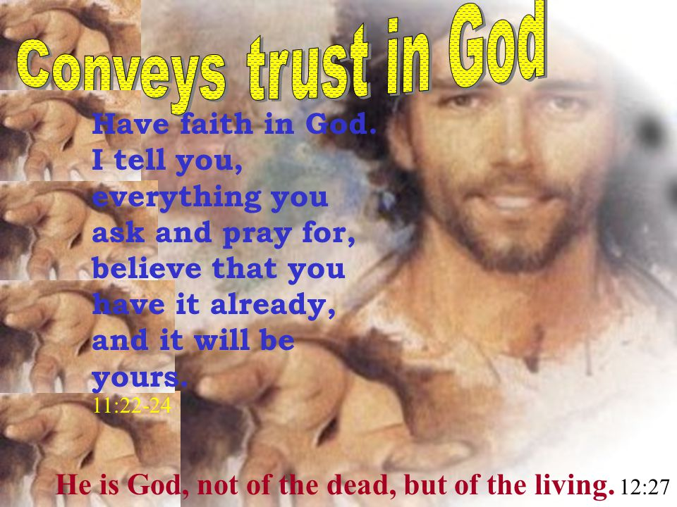 He is God, not of the dead, but of the living.12:27 Have faith in God.