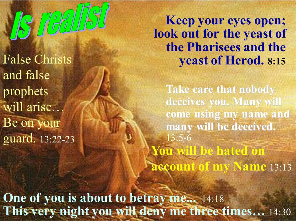 Keep your eyes open; look out for the yeast of the Pharisees and the yeast of Herod.