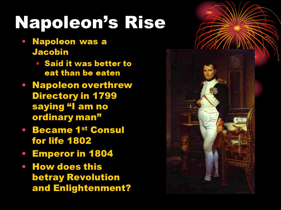 "Napoleon's Rise Napoleon was a Jacobin Said it was better to eat than be eaten Napoleon overthrew Directory in 1799 saying ""I am no ordinary man"" Beca"