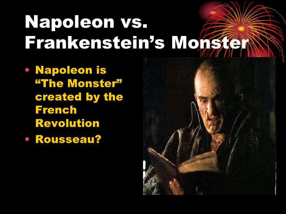 "Napoleon vs. Frankenstein's Monster Napoleon is ""The Monster"" created by the French Revolution Rousseau?"