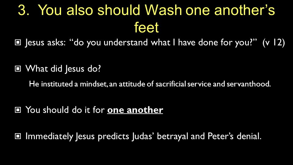 """3. You also should Wash one another's feet Jesus asks: """"do you understand what I have done for you?"""" (v 12) What did Jesus do? He instituted a mindset"""