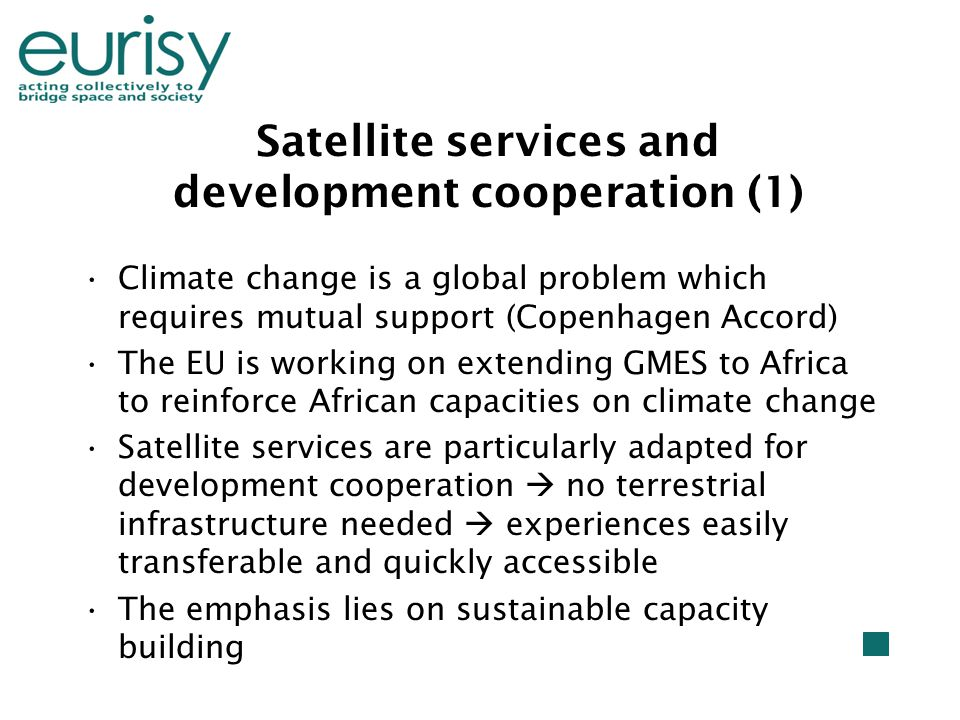 Satellite services and development cooperation (1) Climate change is a global problem which requires mutual support (Copenhagen Accord) The EU is working on extending GMES to Africa to reinforce African capacities on climate change Satellite services are particularly adapted for development cooperation  no terrestrial infrastructure needed  experiences easily transferable and quickly accessible The emphasis lies on sustainable capacity building