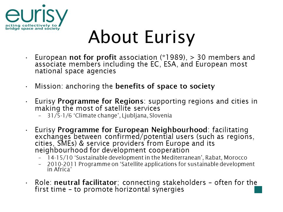 About Eurisy European not for profit association (*1989), > 30 members and associate members including the EC, ESA, and European most national space agencies Mission: anchoring the benefits of space to society Eurisy Programme for Regions: supporting regions and cities in making the most of satellite services –31/5-1/6 'Climate change', Ljubljana, Slovenia Eurisy Programme for European Neighbourhood: facilitating exchanges between confirmed/potential users (such as regions, cities, SMEs) & service providers from Europe and its neighbourhood for development cooperation –14-15/10 'Sustainable development in the Mediterranean', Rabat, Morocco –2010-2011 Programme on 'Satellite applications for sustainable development in Africa' Role: neutral facilitator; connecting stakeholders – often for the first time – to promote horizontal synergies