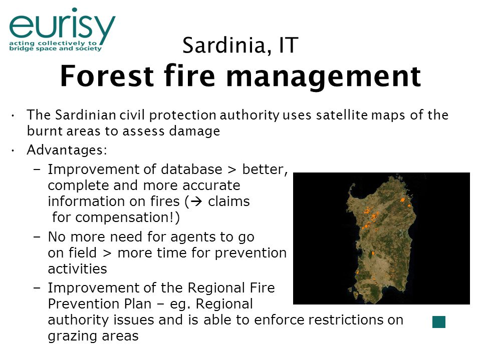 Sardinia, IT Forest fire management The Sardinian civil protection authority uses satellite maps of the burnt areas to assess damage Advantages: –Improvement of database > better, complete and more accurate information on fires (  claims for compensation!) –No more need for agents to go on field > more time for prevention activities –Improvement of the Regional Fire Prevention Plan – eg.