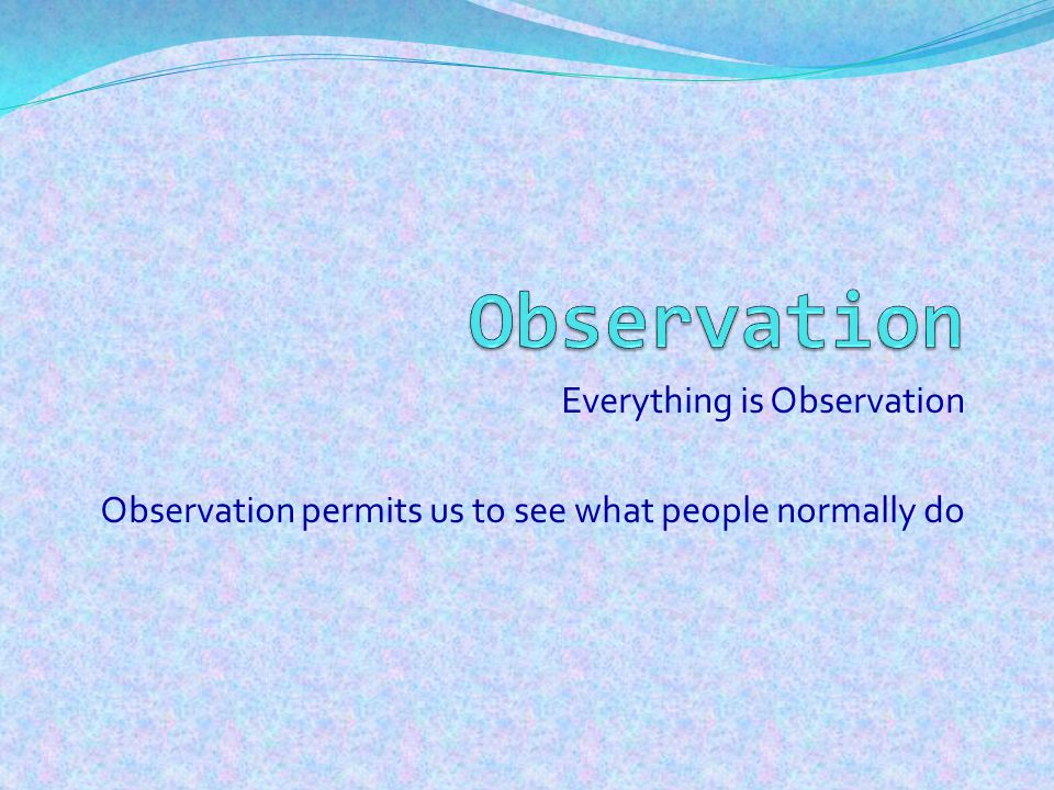 Advantages of observation as a method Can give rich information and unexpected results- suggesting new avenues for future research A picture is provided of real life naturalistic setting Researcher intrudes very little into situation This method tells us not only what is going on but also who is involved, when and where things happen It can illuminate processes and examine causality, suggesting why things happen as they do in certain settings Gives access to non-verbal cues and phenomena not amenable to experimentation Situations not replicatable in laboratory can be examined (weddings, behaviors in bars Chronology of events can be taken into account, continuities over time can be looked at