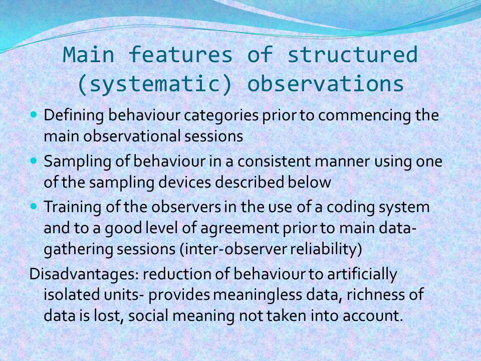 Main features of structured (systematic) observations Defining behaviour categories prior to commencing the main observational sessions Sampling of behaviour in a consistent manner using one of the sampling devices described below Training of the observers in the use of a coding system and to a good level of agreement prior to main data- gathering sessions (inter-observer reliability) Disadvantages: reduction of behaviour to artificially isolated units- provides meaningless data, richness of data is lost, social meaning not taken into account.