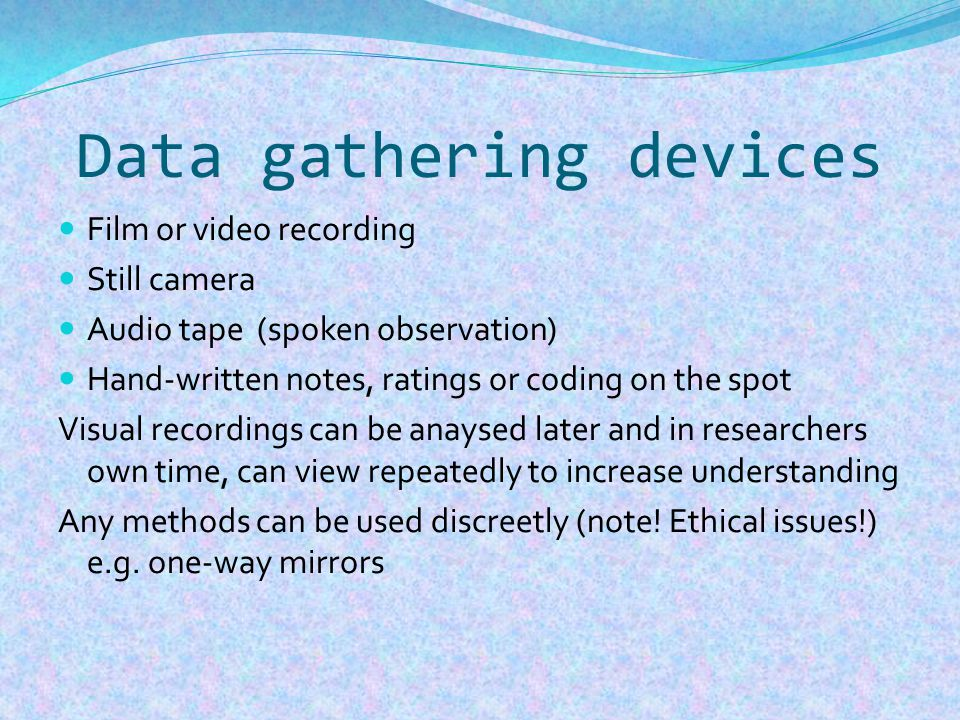 Data gathering devices Film or video recording Still camera Audio tape (spoken observation) Hand-written notes, ratings or coding on the spot Visual recordings can be anaysed later and in researchers own time, can view repeatedly to increase understanding Any methods can be used discreetly (note.