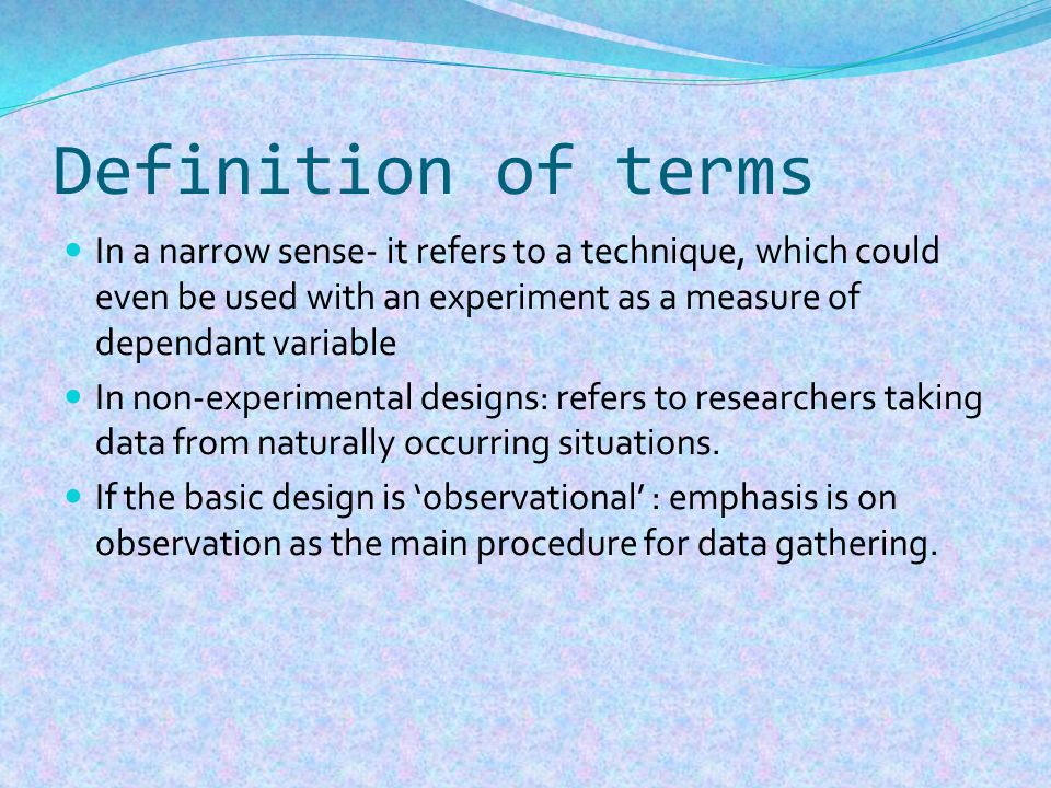 Definition of terms In a narrow sense- it refers to a technique, which could even be used with an experiment as a measure of dependant variable In non-experimental designs: refers to researchers taking data from naturally occurring situations.